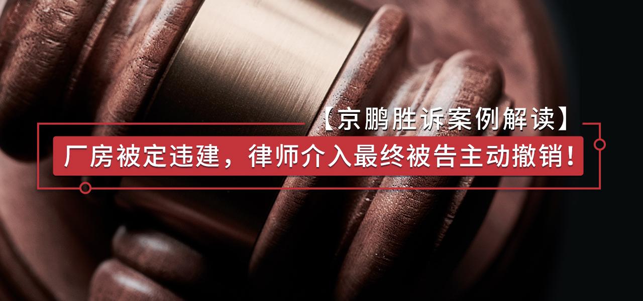 【胜诉案例江苏】:厂房被定违建,律师介入最终被告主动撤销!