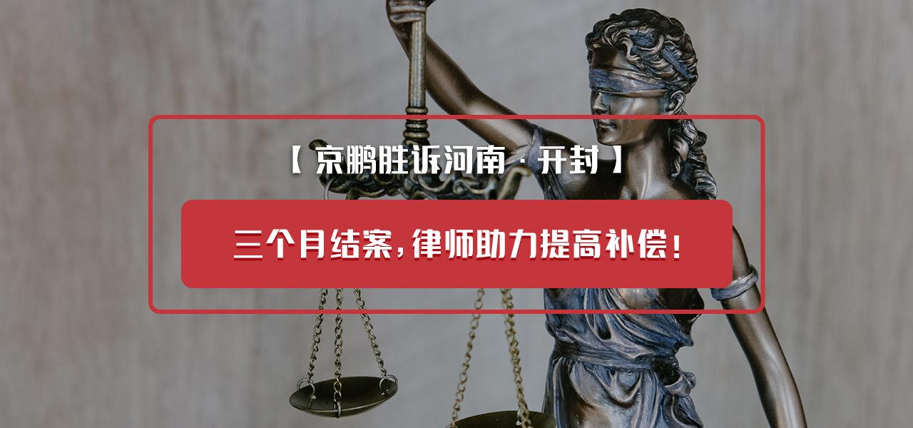 【京鹏胜诉河南·开封】:三个月结案,律师助力提高补偿!