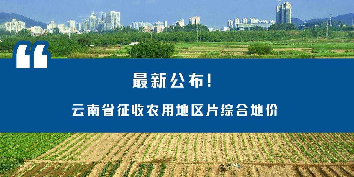 最新公布!云南省征收农用地区片综合地价
