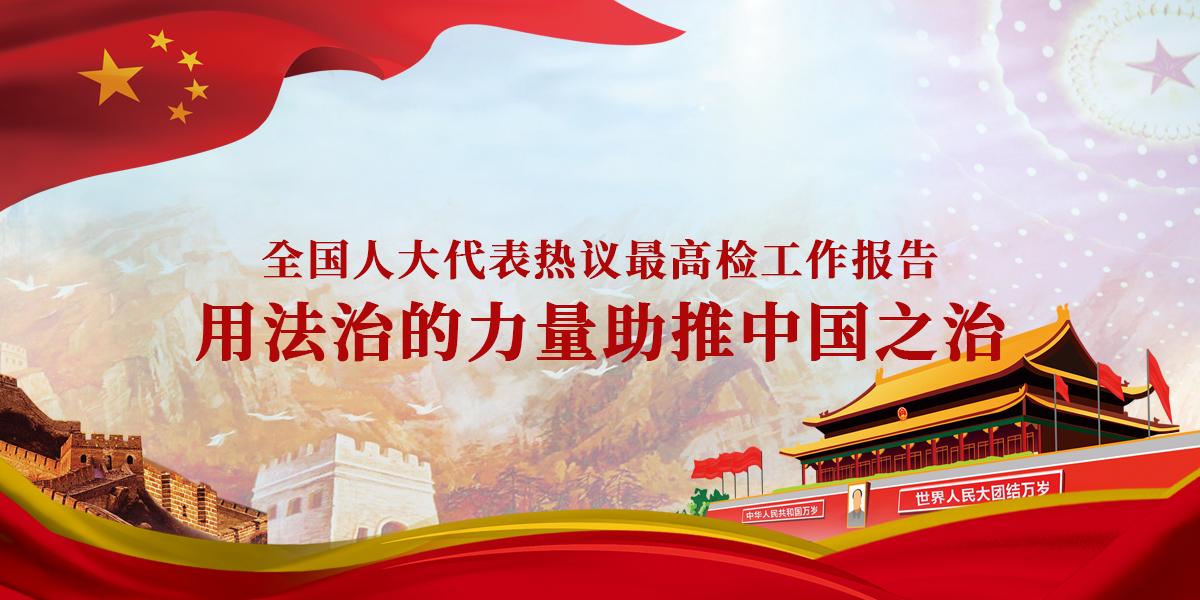 全国人大代表热议最高检工作报告:用法治的力量助推中国之治