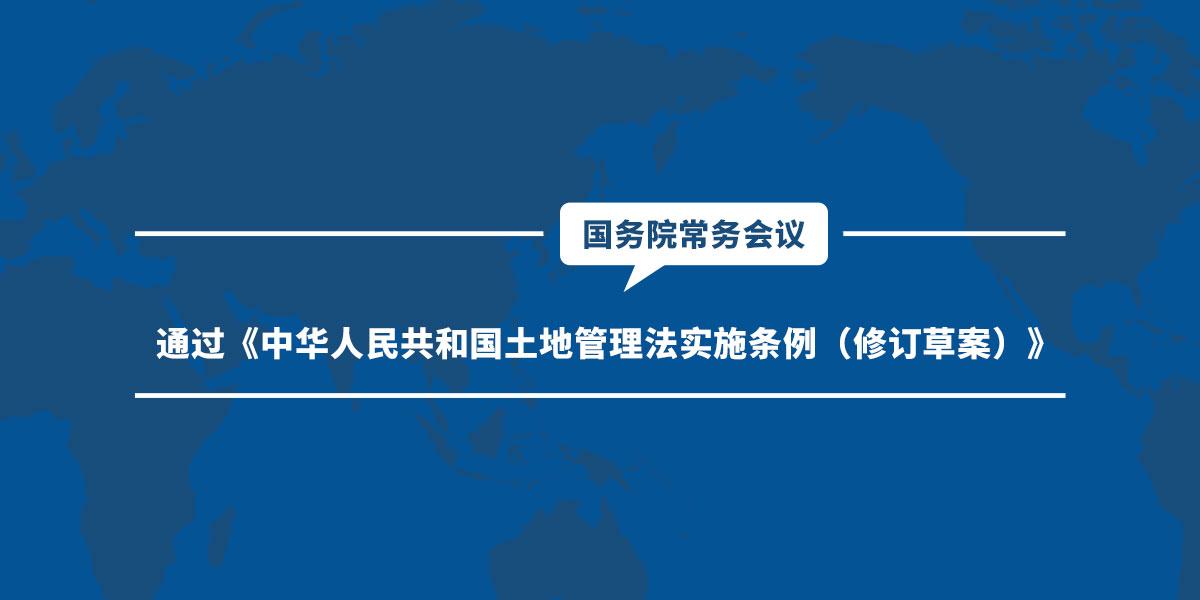 李克强主持召开国务院常务会议 通过《中华人民共和国土地管理法实施条例(修订草案)》